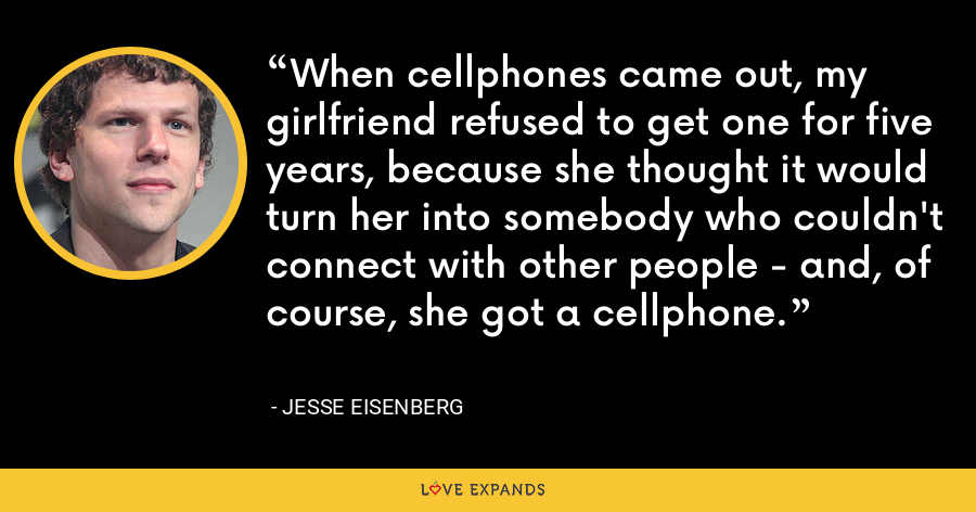 When cellphones came out, my girlfriend refused to get one for five years, because she thought it would turn her into somebody who couldn't connect with other people - and, of course, she got a cellphone. - Jesse Eisenberg