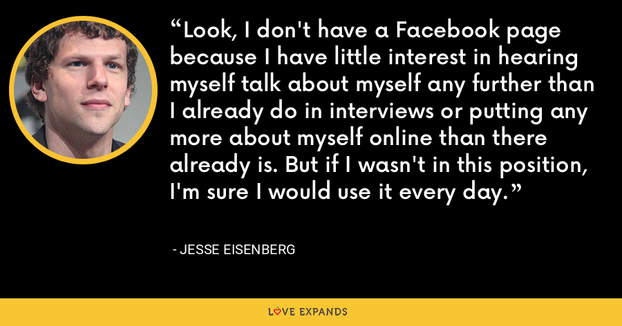 Look, I don't have a Facebook page because I have little interest in hearing myself talk about myself any further than I already do in interviews or putting any more about myself online than there already is. But if I wasn't in this position, I'm sure I would use it every day. - Jesse Eisenberg