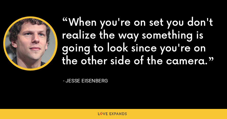When you're on set you don't realize the way something is going to look since you're on the other side of the camera. - Jesse Eisenberg