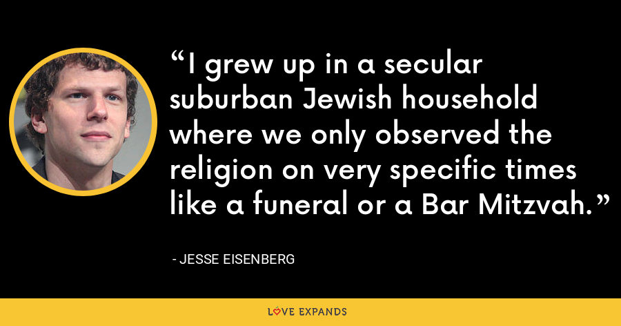 I grew up in a secular suburban Jewish household where we only observed the religion on very specific times like a funeral or a Bar Mitzvah. - Jesse Eisenberg
