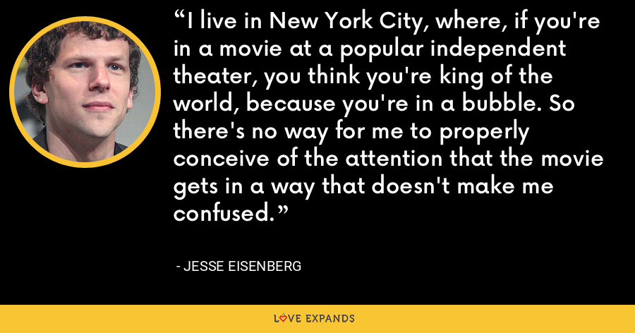 I live in New York City, where, if you're in a movie at a popular independent theater, you think you're king of the world, because you're in a bubble. So there's no way for me to properly conceive of the attention that the movie gets in a way that doesn't make me confused. - Jesse Eisenberg