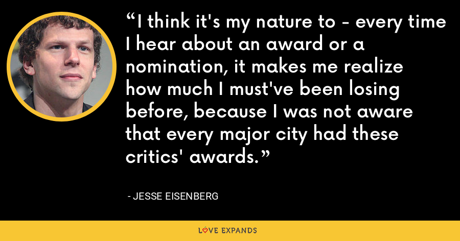 I think it's my nature to - every time I hear about an award or a nomination, it makes me realize how much I must've been losing before, because I was not aware that every major city had these critics' awards. - Jesse Eisenberg