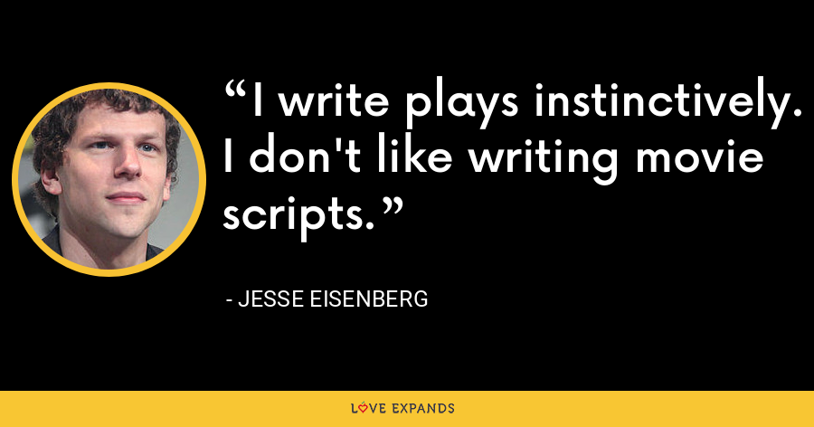 I write plays instinctively. I don't like writing movie scripts. - Jesse Eisenberg