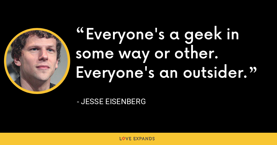 Everyone's a geek in some way or other. Everyone's an outsider. - Jesse Eisenberg