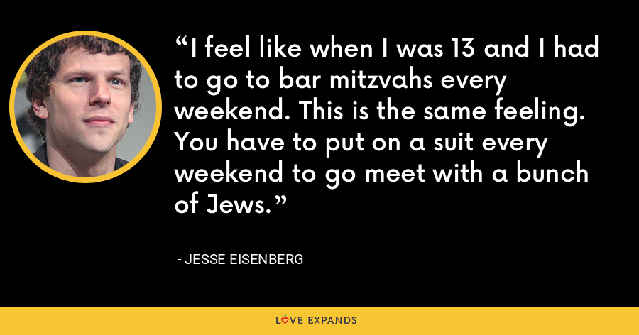 I feel like when I was 13 and I had to go to bar mitzvahs every weekend. This is the same feeling. You have to put on a suit every weekend to go meet with a bunch of Jews. - Jesse Eisenberg
