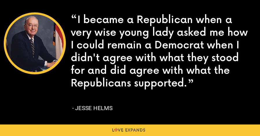 I became a Republican when a very wise young lady asked me how I could remain a Democrat when I didn't agree with what they stood for and did agree with what the Republicans supported. - Jesse Helms