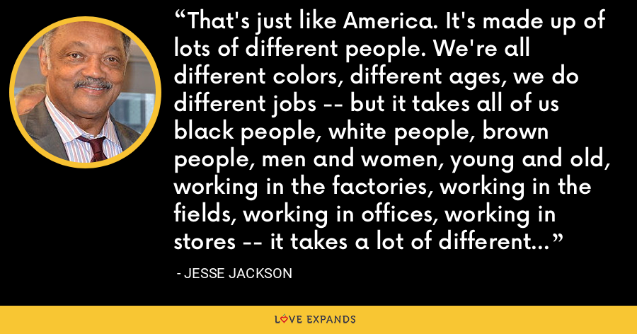 That's just like America. It's made up of lots of different people. We're all different colors, different ages, we do different jobs -- but it takes all of us black people, white people, brown people, men and women, young and old, working in the factories, working in the fields, working in offices, working in stores -- it takes a lot of different kinds of people to get the job done for America. - Jesse Jackson