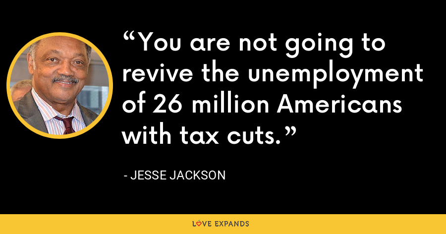 You are not going to revive the unemployment of 26 million Americans with tax cuts. - Jesse Jackson