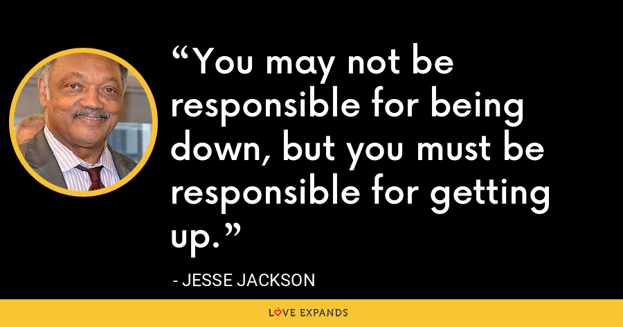 You may not be responsible for being down, but you must be responsible for getting up. - Jesse Jackson