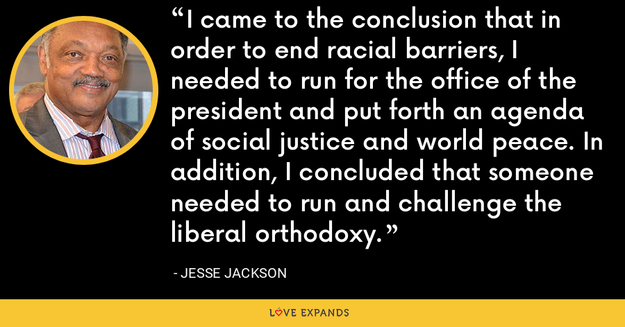 I came to the conclusion that in order to end racial barriers, I needed to run for the office of the president and put forth an agenda of social justice and world peace. In addition, I concluded that someone needed to run and challenge the liberal orthodoxy. - Jesse Jackson