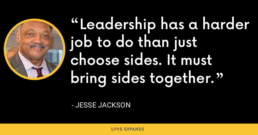 Leadership has a harder job to do than just choose sides. It must bring sides together. - Jesse Jackson