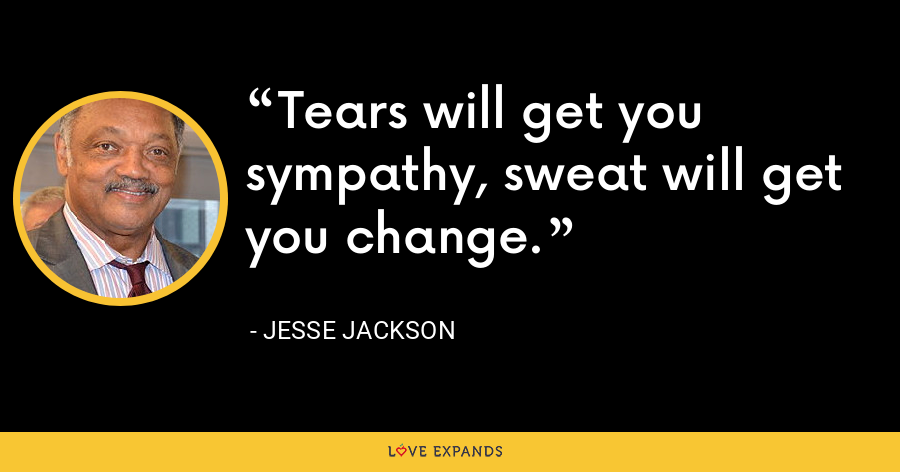 Tears will get you sympathy, sweat will get you change. - Jesse Jackson