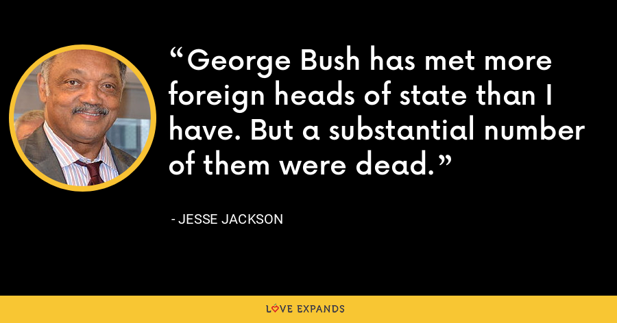George Bush has met more foreign heads of state than I have. But a substantial number of them were dead. - Jesse Jackson
