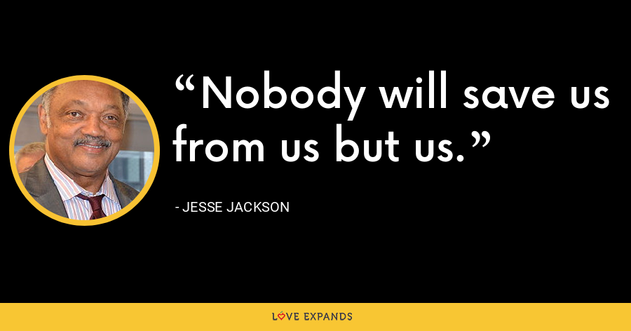 Nobody will save us from us but us. - Jesse Jackson