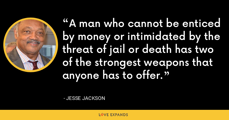 A man who cannot be enticed by money or intimidated by the threat of jail or death has two of the strongest weapons that anyone has to offer. - Jesse Jackson