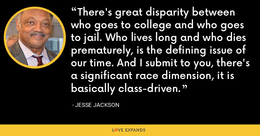 There's great disparity between who goes to college and who goes to jail. Who lives long and who dies prematurely, is the defining issue of our time. And I submit to you, there's a significant race dimension, it is basically class-driven. - Jesse Jackson