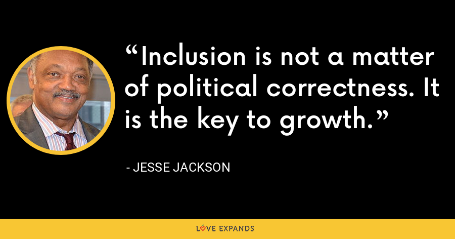 Inclusion is not a matter of political correctness. It is the key to growth. - Jesse Jackson
