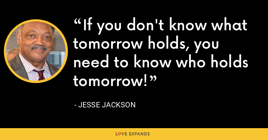 If you don't know what tomorrow holds, you need to know who holds tomorrow! - Jesse Jackson