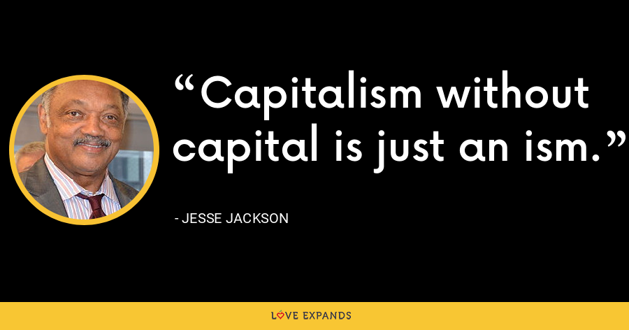 Capitalism without capital is just an ism. - Jesse Jackson