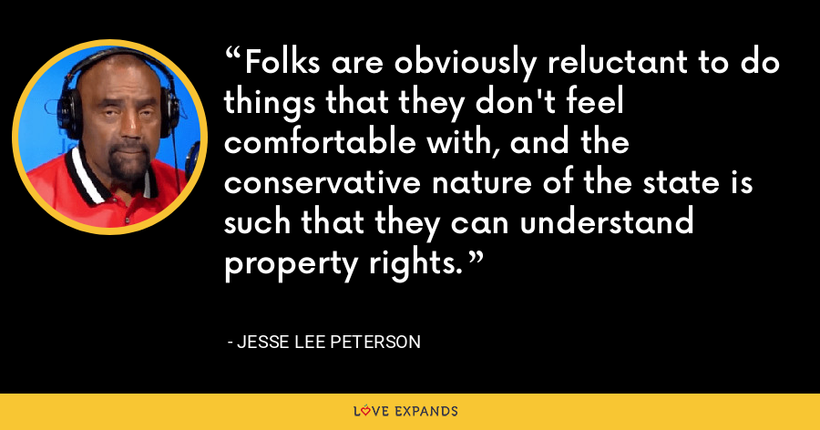 Folks are obviously reluctant to do things that they don't feel comfortable with, and the conservative nature of the state is such that they can understand property rights. - Jesse Lee Peterson