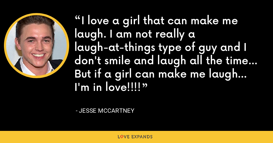 I love a girl that can make me laugh. I am not really a laugh-at-things type of guy and I don't smile and laugh all the time... But if a girl can make me laugh... I'm in love!!!! - Jesse McCartney