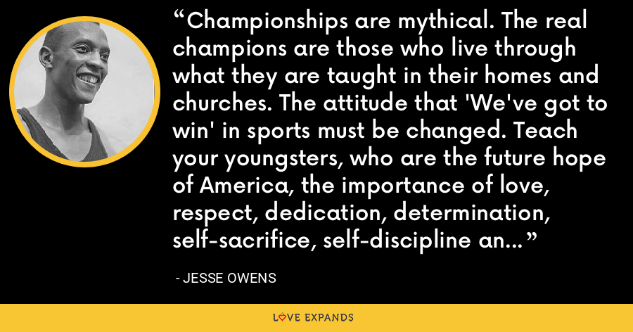 Championships are mythical. The real champions are those who live through what they are taught in their homes and churches. The attitude that 'We've got to win' in sports must be changed. Teach your youngsters, who are the future hope of America, the importance of love, respect, dedication, determination, self-sacrifice, self-discipline and good attitude. That's the road up the ladder to the championships. - Jesse Owens