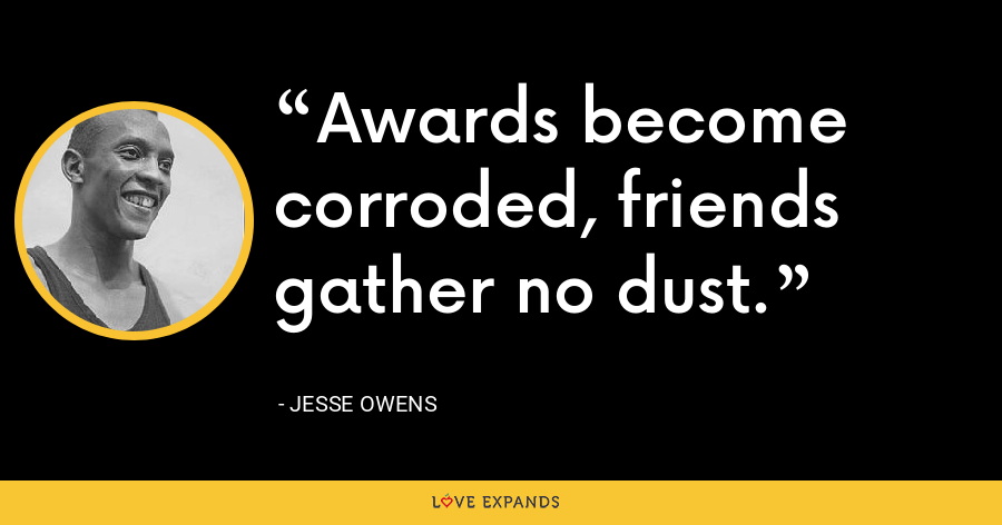 Awards become corroded, friends gather no dust. - Jesse Owens