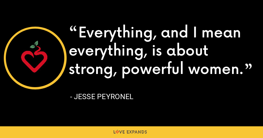 Everything, and I mean everything, is about strong, powerful women. - Jesse Peyronel