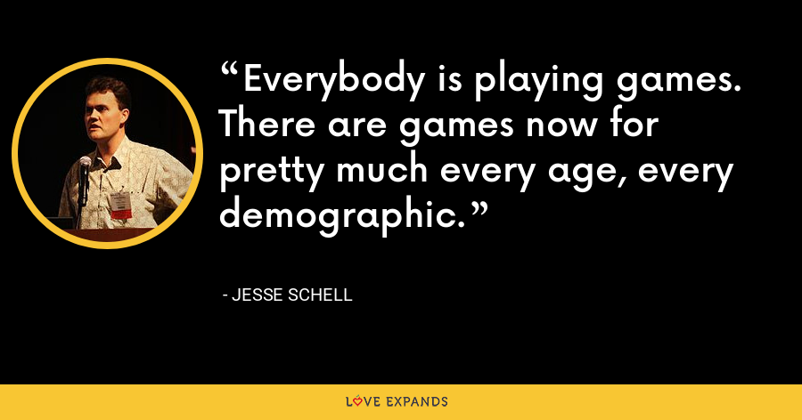 Everybody is playing games. There are games now for pretty much every age, every demographic. - Jesse Schell