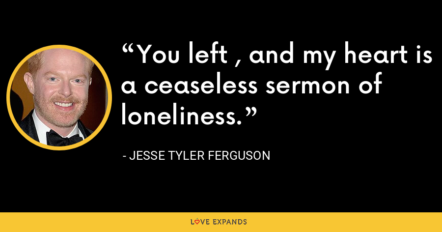 You left , and my heart is a ceaseless sermon of loneliness. - Jesse Tyler Ferguson