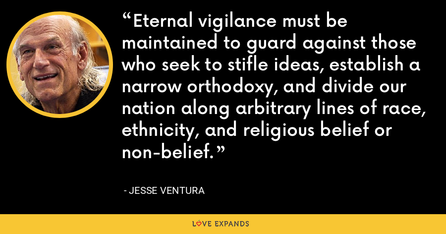 Eternal vigilance must be maintained to guard against those who seek to stifle ideas, establish a narrow orthodoxy, and divide our nation along arbitrary lines of race, ethnicity, and religious belief or non-belief. - Jesse Ventura