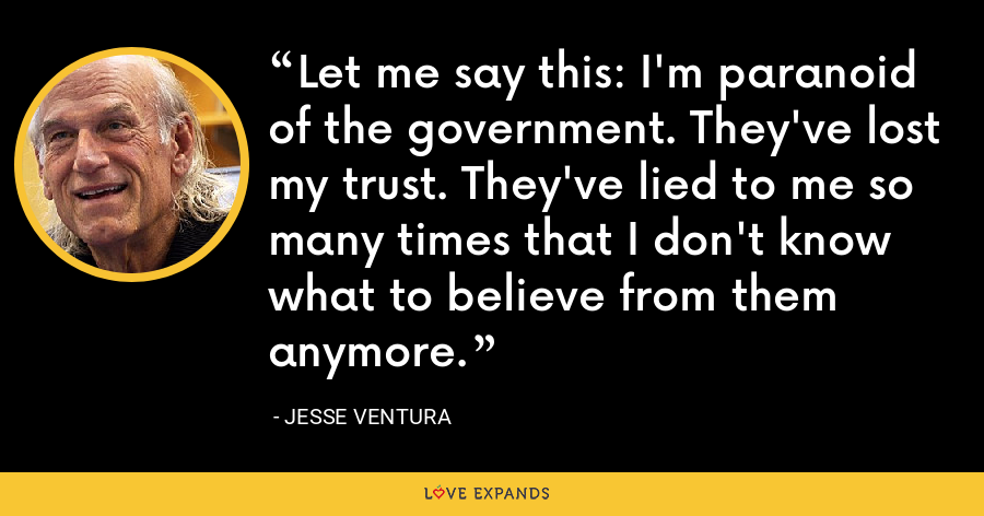 Let me say this: I'm paranoid of the government. They've lost my trust. They've lied to me so many times that I don't know what to believe from them anymore. - Jesse Ventura