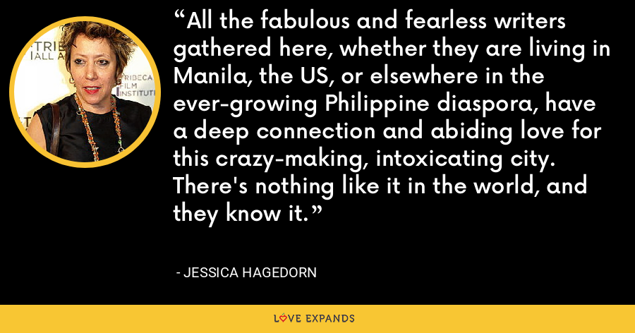 All the fabulous and fearless writers gathered here, whether they are living in Manila, the US, or elsewhere in the ever-growing Philippine diaspora, have a deep connection and abiding love for this crazy-making, intoxicating city. There's nothing like it in the world, and they know it. - Jessica Hagedorn
