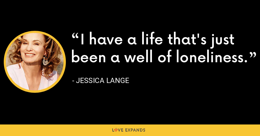 I have a life that's just been a well of loneliness. - Jessica Lange