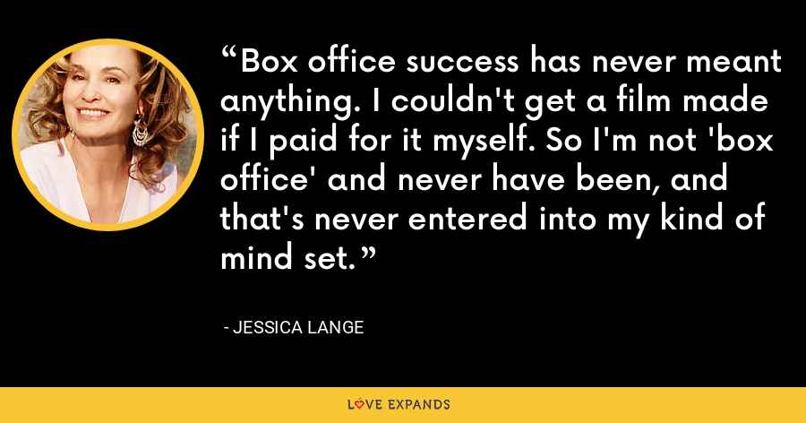 Box office success has never meant anything. I couldn't get a film made if I paid for it myself. So I'm not 'box office' and never have been, and that's never entered into my kind of mind set. - Jessica Lange