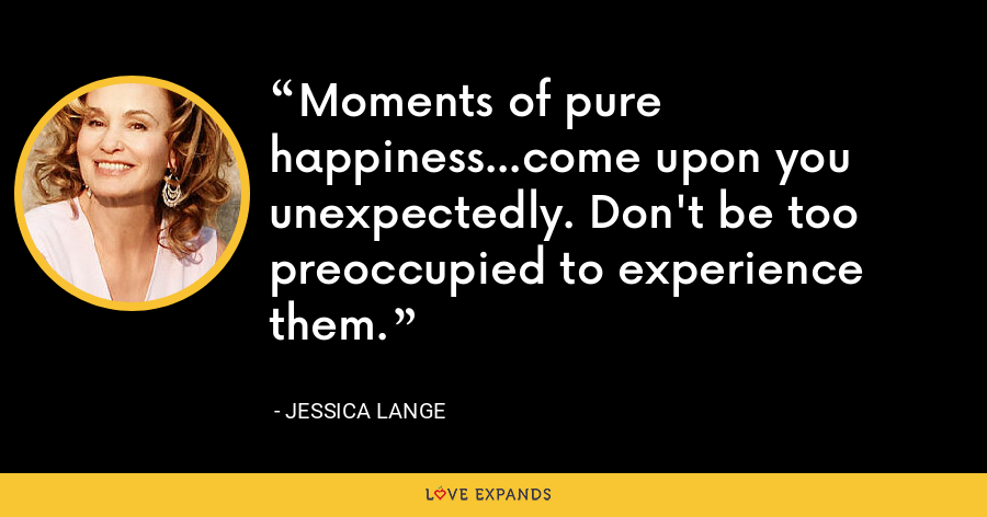 Moments of pure happiness...come upon you unexpectedly. Don't be too preoccupied to experience them. - Jessica Lange