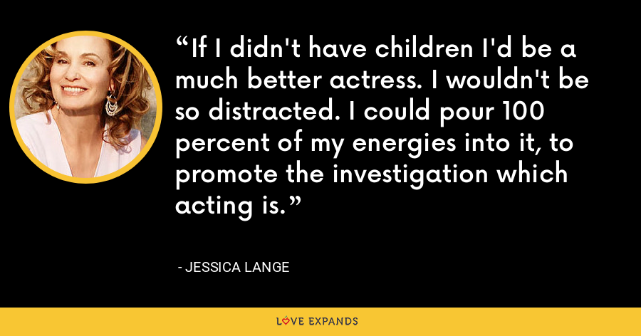 If I didn't have children I'd be a much better actress. I wouldn't be so distracted. I could pour 100 percent of my energies into it, to promote the investigation which acting is. - Jessica Lange