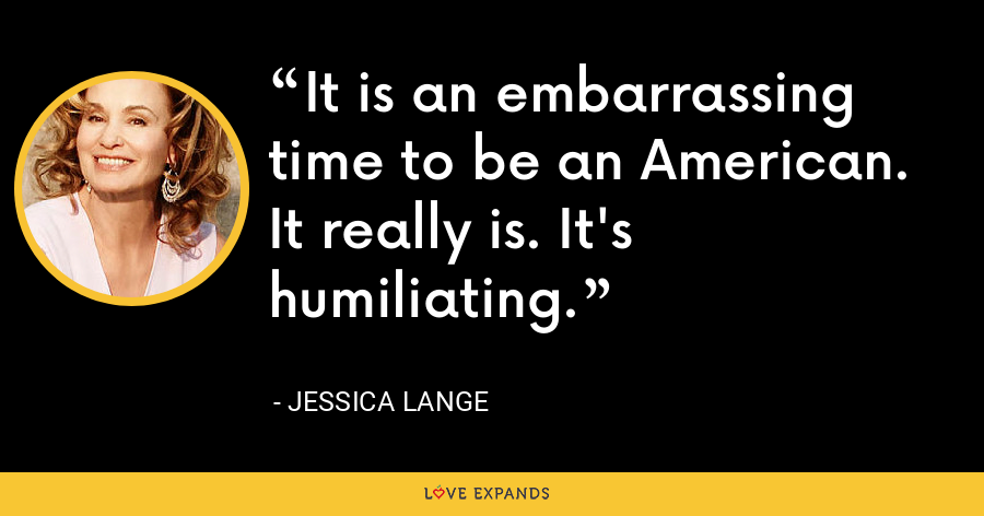 It is an embarrassing time to be an American. It really is. It's humiliating. - Jessica Lange