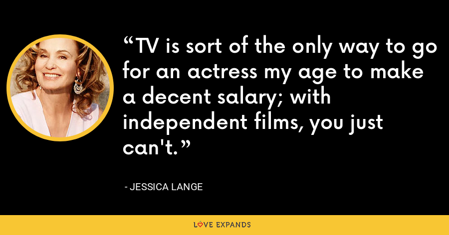 TV is sort of the only way to go for an actress my age to make a decent salary; with independent films, you just can't. - Jessica Lange