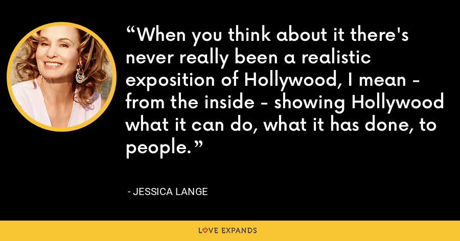 When you think about it there's never really been a realistic exposition of Hollywood, I mean - from the inside - showing Hollywood what it can do, what it has done, to people. - Jessica Lange