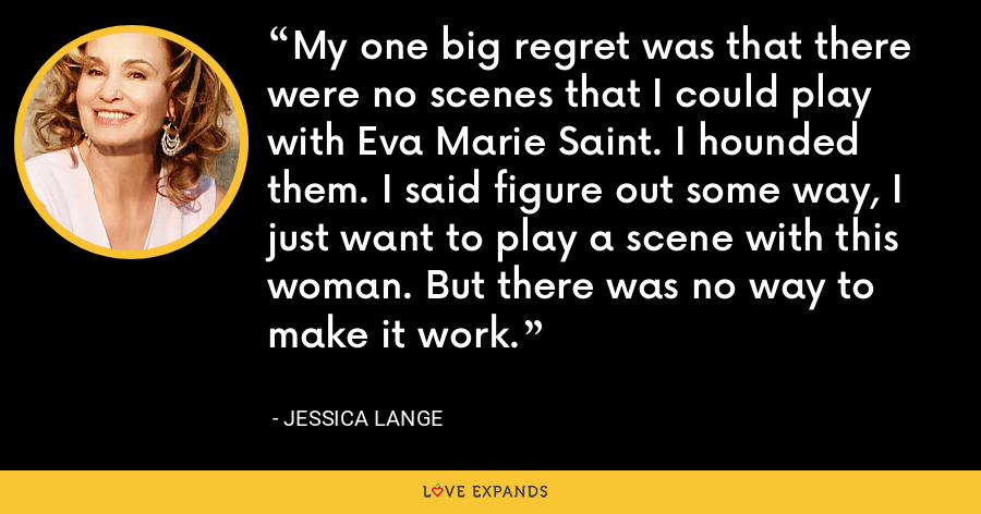 My one big regret was that there were no scenes that I could play with Eva Marie Saint. I hounded them. I said figure out some way, I just want to play a scene with this woman. But there was no way to make it work. - Jessica Lange