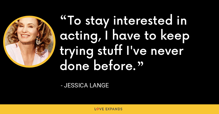 To stay interested in acting, I have to keep trying stuff I've never done before. - Jessica Lange