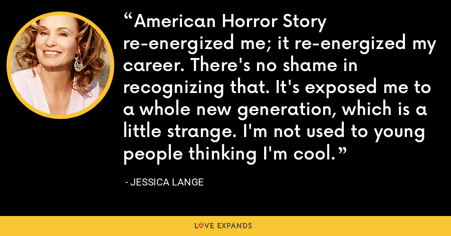 American Horror Story re-energized me; it re-energized my career. There's no shame in recognizing that. It's exposed me to a whole new generation, which is a little strange. I'm not used to young people thinking I'm cool. - Jessica Lange