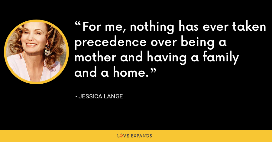 For me, nothing has ever taken precedence over being a mother and having a family and a home. - Jessica Lange