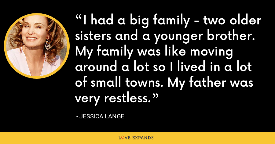 I had a big family - two older sisters and a younger brother. My family was like moving around a lot so I lived in a lot of small towns. My father was very restless. - Jessica Lange