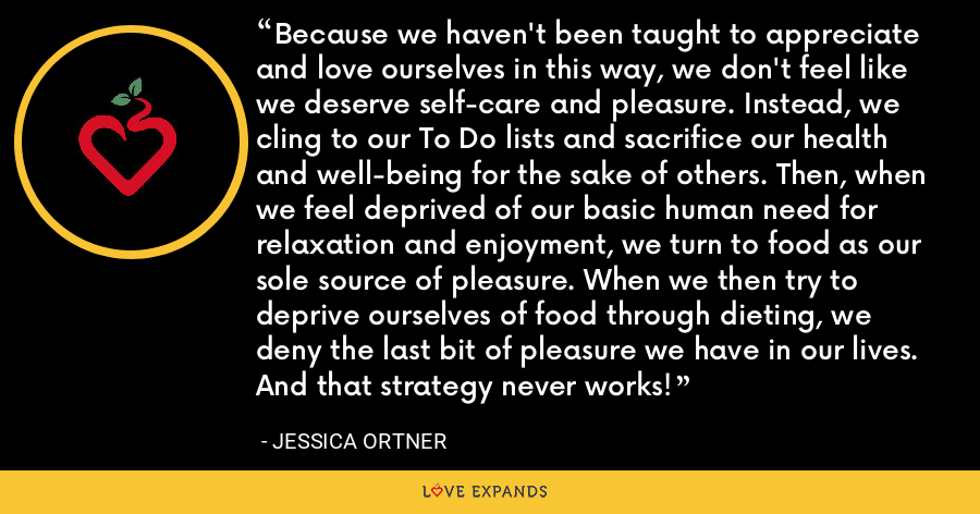 Because we haven't been taught to appreciate and love ourselves in this way, we don't feel like we deserve self-care and pleasure. Instead, we cling to our To Do lists and sacrifice our health and well-being for the sake of others. Then, when we feel deprived of our basic human need for relaxation and enjoyment, we turn to food as our sole source of pleasure. When we then try to deprive ourselves of food through dieting, we deny the last bit of pleasure we have in our lives. And that strategy never works! - Jessica Ortner