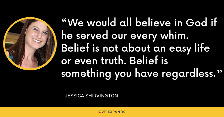 We would all believe in God if he served our every whim. Belief is not about an easy life or even truth. Belief is something you have regardless. - Jessica Shirvington