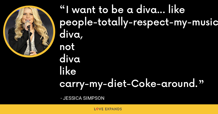 I want to be a diva... like people-totally-respect-my-music diva, not diva like carry-my-diet-Coke-around. - Jessica Simpson