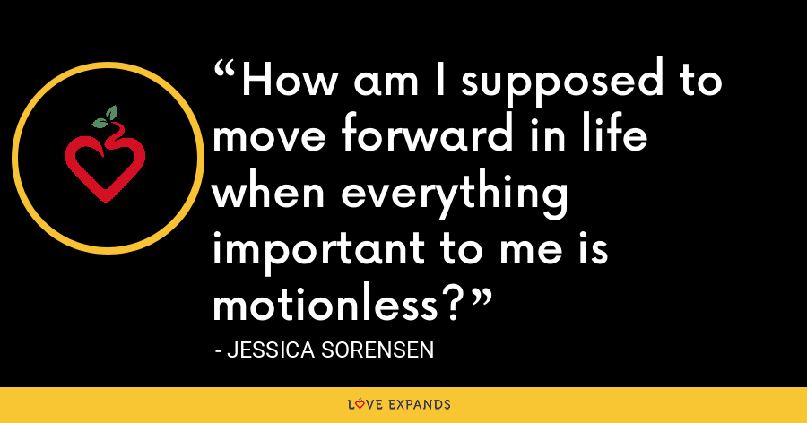 How am I supposed to move forward in life when everything important to me is motionless? - Jessica Sorensen