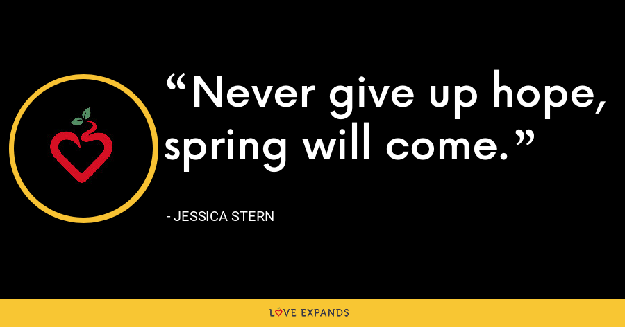Never give up hope, spring will come. - Jessica Stern